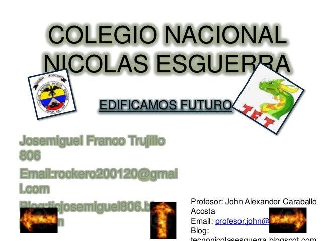 Josemiguel Franco Trujillo 806 Email:rockero200120@gmai l.com Blog:ticjosemiguel806.blogs pot.com COLEGIO NACIONAL NICOLAS...