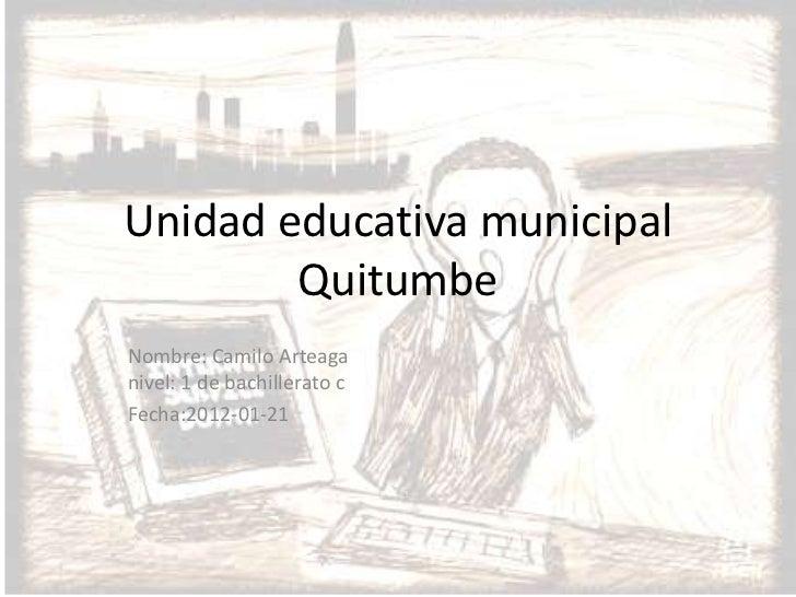 Unidad educativa municipal        QuitumbeNombre: Camilo Arteaganivel: 1 de bachillerato cFecha:2012-01-21