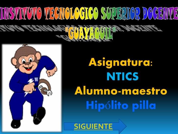 Asignatura:      NTICS Alumno-maestro   Hipólito pilla SIGUIENTE