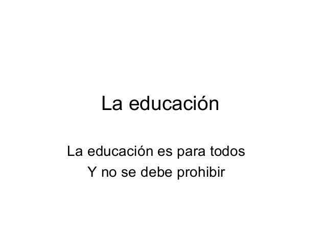 La educaciónLa educación es para todosY no se debe prohibir
