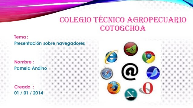 COLEGIO TÉCNICO AGROPECUARIO COTOGCHOA Tema : Presentación sobre navegadores  Nombre : Pamela Andino  Creado : 01 / 01 / 2...