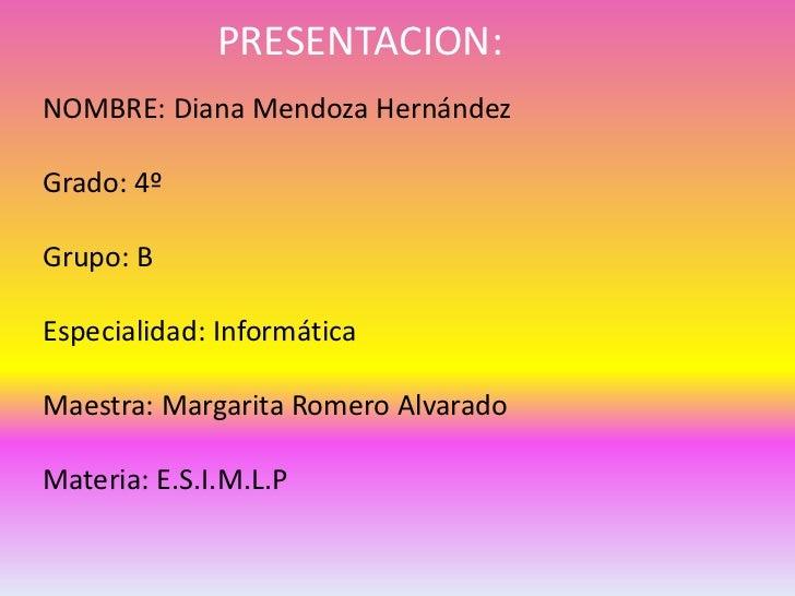 PRESENTACION:NOMBRE: Diana Mendoza HernándezGrado: 4ºGrupo: BEspecialidad: InformáticaMaestra: Margarita Romero AlvaradoMa...