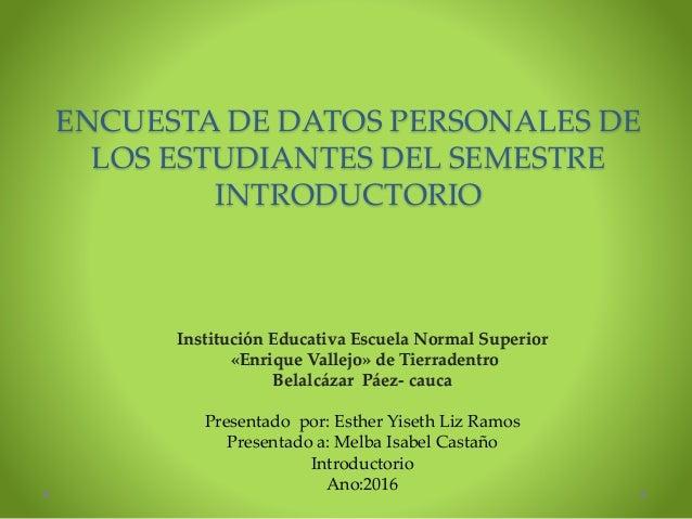 ENCUESTA DE DATOS PERSONALES DE LOS ESTUDIANTES DEL SEMESTRE INTRODUCTORIO Institución Educativa Escuela Normal Superior «...
