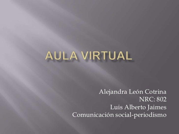 Alejandra León Cotrina                      NRC: 802           Luis Alberto JaimesComunicación social-periodismo