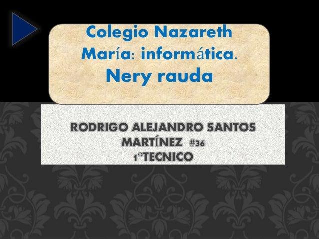 RODRIGO ALEJANDRO SANTOS MARTÍNEZ #36 1°TECNICO Colegio Nazareth María: informática. Nery rauda .