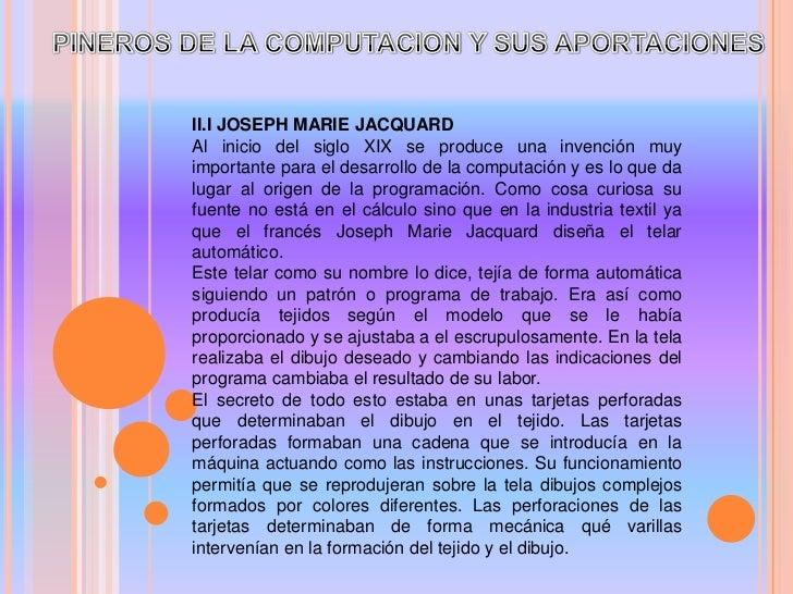 PINEROS DE LA COMPUTACION Y SUS APORTACIONES<br />II.I JOSEPH MARIE JACQUARD<br />Al inicio del siglo XIX se produce una i...