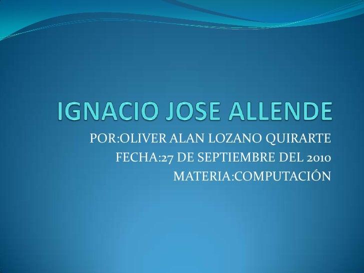 IGNACIO JOSE ALLENDE<br />POR:OLIVER ALAN LOZANO QUIRARTE<br />FECHA:27 DE SEPTIEMBRE DEL 2010<br />MATERIA:COMPUTACIÓN<br />