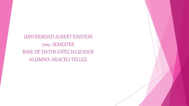 UNIVERSIDAD ALBERT EINSTEIN 7mo. SEMESTRE BASE DE DATOS ESPECIALIZADOS ALUMNO: ARACELI TELLEZ