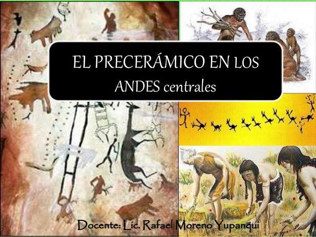 Docente: Lic. Rafael Moreno Yupanqui EL PRECERÁMICO EN LOS ANDES centrales