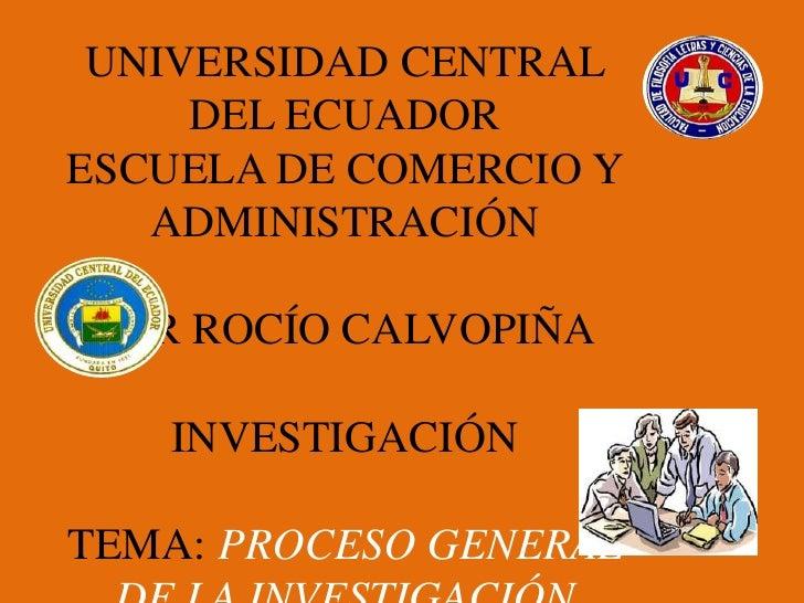 UNIVERSIDAD CENTRAL     DEL ECUADORESCUELA DE COMERCIO Y   ADMINISTRACIÓN POR ROCÍO CALVOPIÑA   INVESTIGACIÓNTEMA: PROCESO...