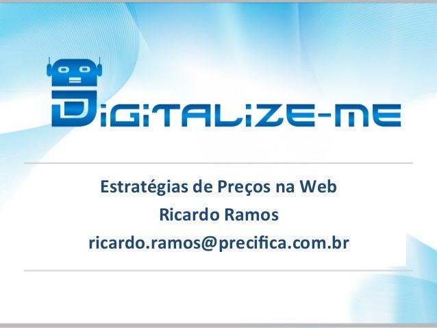 Estratégias  de  Preços  na  Web   Ricardo  Ramos   ricardo.ramos@precifica.com.br