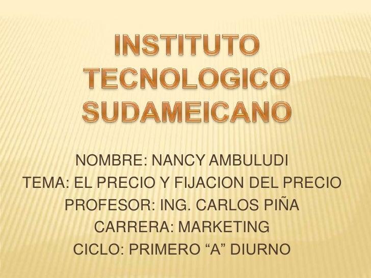 INSTITUTO TECNOLOGICO SUDAMEICANO<br />NOMBRE: NANCY AMBULUDI<br />TEMA: EL PRECIO Y FIJACION DEL PRECIO<br />PROFESOR: IN...