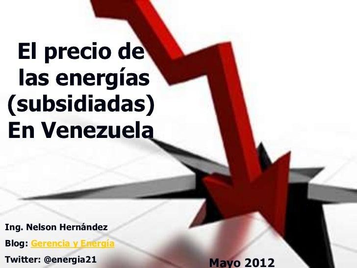 El precio de las energías(subsidiadas)En VenezuelaIng. Nelson HernándezBlog: Gerencia y EnergíaTwitter: @energia21        ...