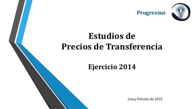 Estudios de Precios de Transferencia Ejercicio 2014 Progressus Lima, Febrero de 2015
