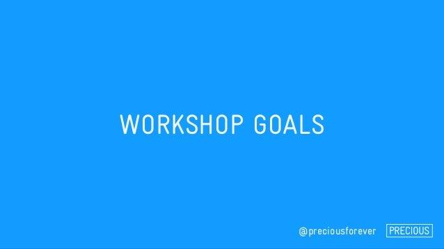 WORKSHOP GOALS @preciousforever