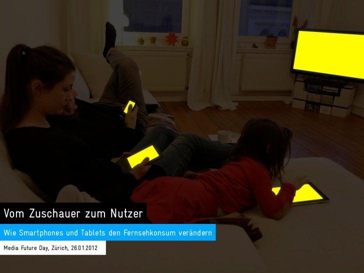 Vom Zuschauer zum NutzerWie Smartphones und Tablets den Fernsehkonsum verändernMedia Future Day, Zürich, 26.01.2012
