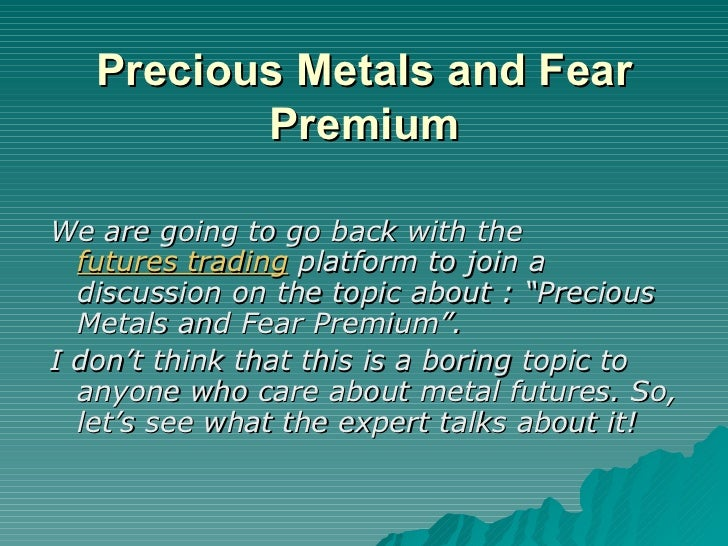Precious Metals and Fear Premium <ul><li>We are going to go back with the  futures trading  platform to join a discussion ...