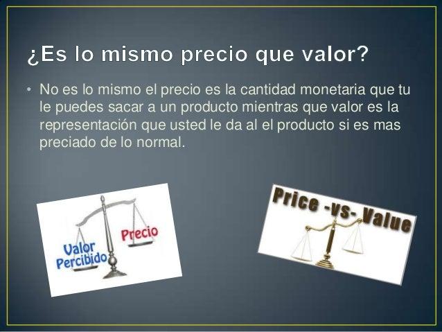 • No es lo mismo el precio es la cantidad monetaria que tu le puedes sacar a un producto mientras que valor es la represen...
