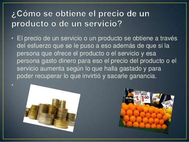• El precio de un servicio o un producto se obtiene a través del esfuerzo que se le puso a eso además de que si la persona...