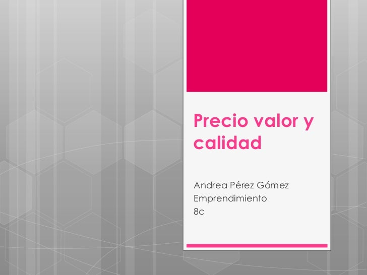 Precio valor ycalidadAndrea Pérez GómezEmprendimiento8c