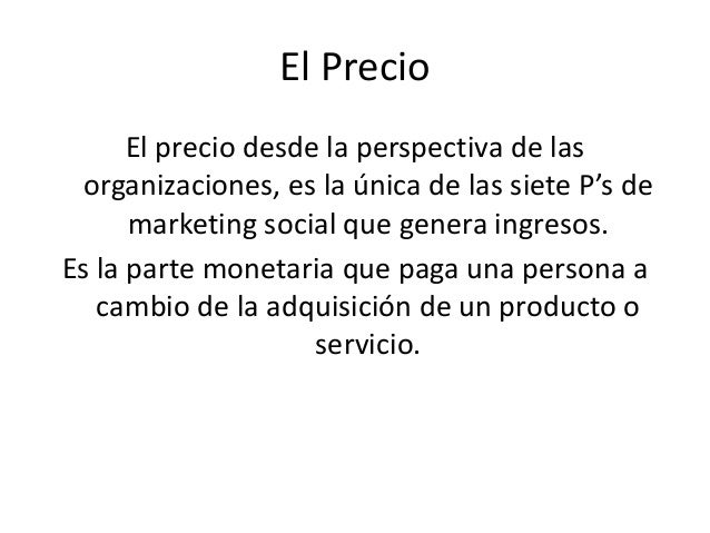 El Precio El precio desde la perspectiva de las organizaciones, es la única de las siete P's de marketing social que gener...