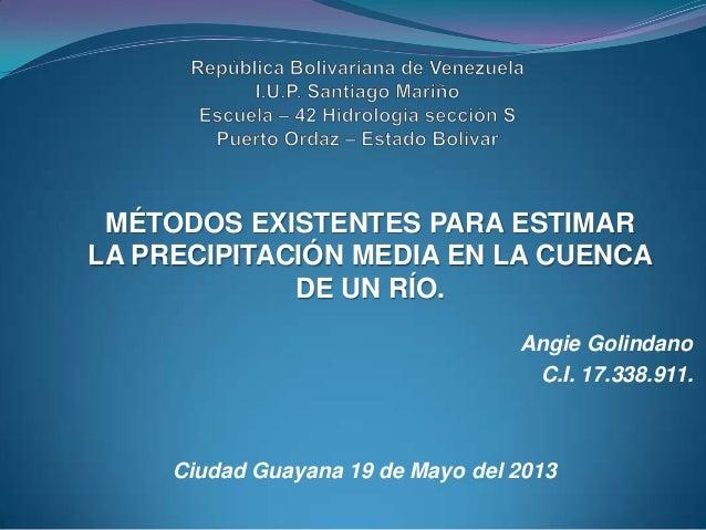 MÉTODOS EXISTENTES PARA ESTIMARLA PRECIPITACIÓN MEDIA EN LA CUENCADE UN RÍO.Angie GolindanoC.I. 17.338.911.Ciudad Guayana ...
