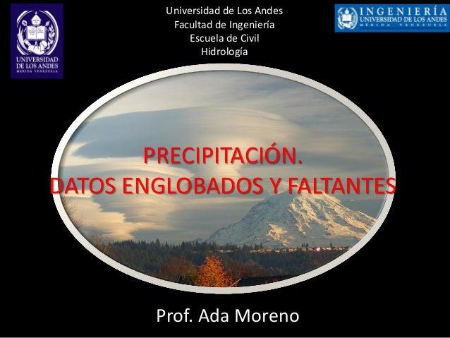 Prof. Ada Moreno Universidad de Los Andes Facultad de Ingeniería Escuela de Civil Hidrología PRECIPITACIÓN. DATOS ENGLOBAD...