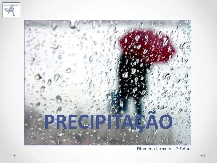 PRECIPITAÇÃO        Filomena Jarmelo – 7.º Ano                                     1