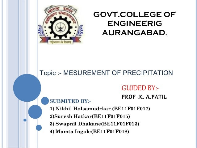 GOVT.COLLEGE OF ENGINEERIG AURANGABAD.  Topic :- MESUREMENT OF PRECIPITATION  GUIDED BY:SUBMITED BY:-  PROF .K. A.PATIL  1...