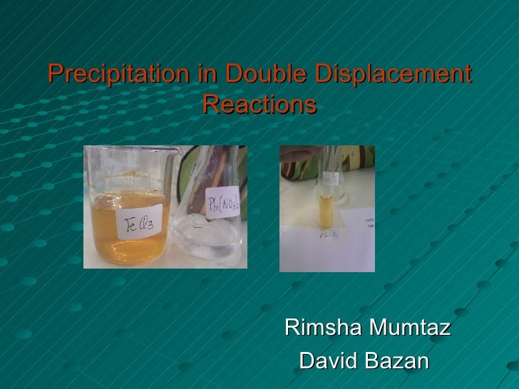 Precipitation in Double Displacement Reactions Rimsha Mumtaz David Bazan