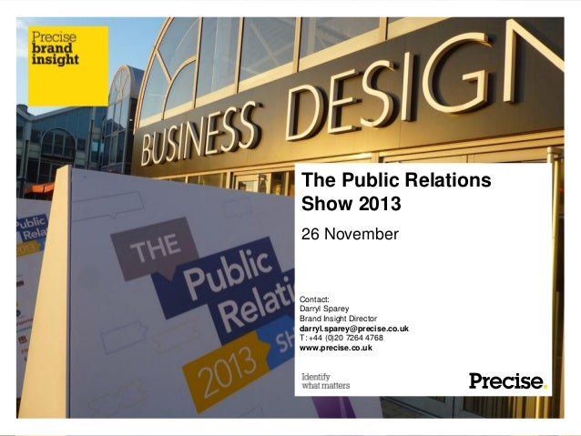 The Public Relations Show 2013 26 November  Contact: Darryl Sparey Brand Insight Director darryl.sparey@precise.co.uk T: +...