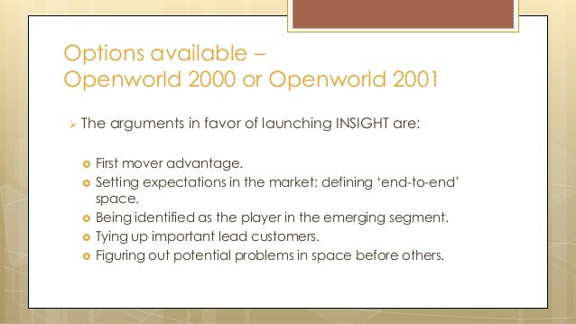 Options available – Openworld 2000 or Openworld 2001  The arguments in favor of launching INSIGHT are:  First mover adva...