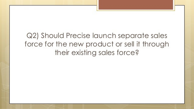 Q2) Should Precise launch separate sales force for the new product or sell it through their existing sales force?