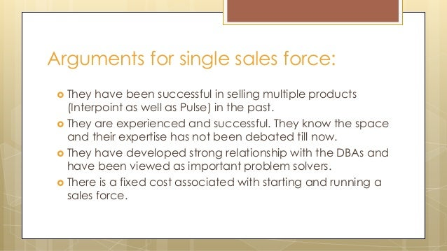 Arguments for single sales force:  They have been successful in selling multiple products (Interpoint as well as Pulse) i...