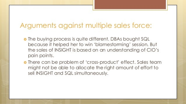 Arguments against multiple sales force:  The buying process is quite different. DBAs bought SQL because it helped her to ...