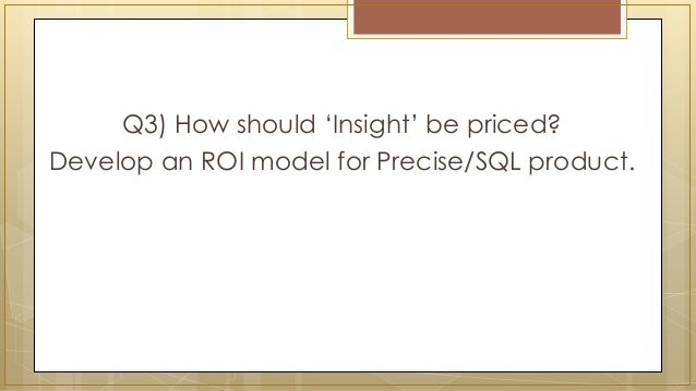 Q3) How should 'Insight' be priced? Develop an ROI model for Precise/SQL product.