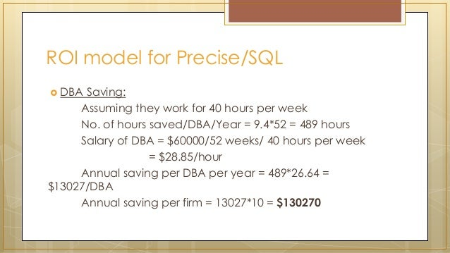 ROI model for Precise/SQL  DBA Saving: Assuming they work for 40 hours per week No. of hours saved/DBA/Year = 9.4*52 = 48...