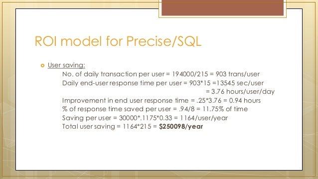 ROI model for Precise/SQL  User saving: No. of daily transaction per user = 194000/215 = 903 trans/user Daily end-user re...