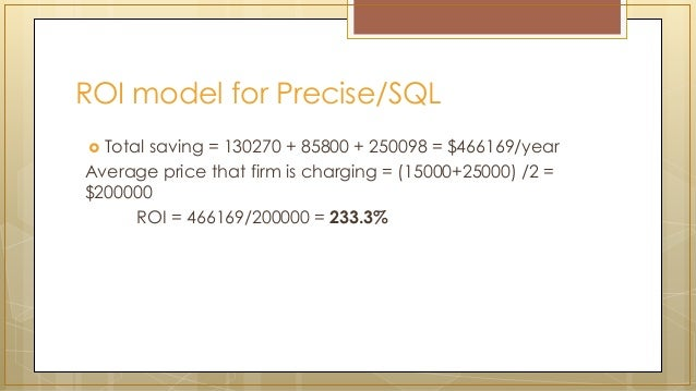 ROI model for Precise/SQL  Total saving = 130270 + 85800 + 250098 = $466169/year Average price that firm is charging = (1...