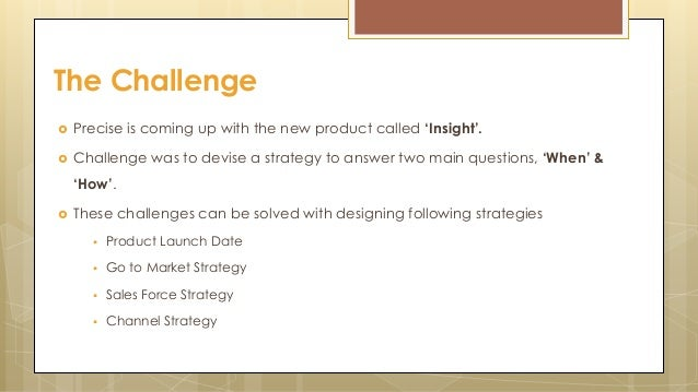  Precise is coming up with the new product called 'Insight'.  Challenge was to devise a strategy to answer two main ques...