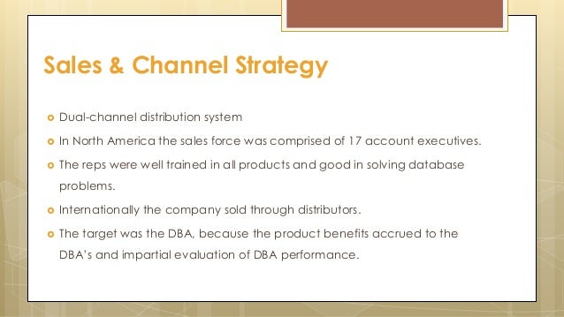  Dual-channel distribution system  In North America the sales force was comprised of 17 account executives.  The reps w...
