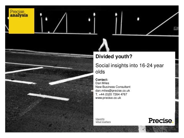 Divided youth?Social insights into 16-24 yearoldsContact:Dan MilesNew Business Consultantdan.miles@precise.co.ukT. +44 (0)...