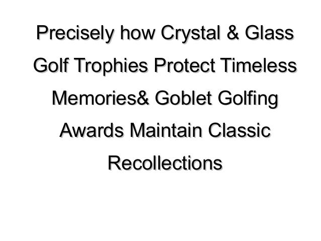 Precisely how Crystal & GlassPrecisely how Crystal & Glass Golf Trophies Protect TimelessGolf Trophies Protect Timeless Me...