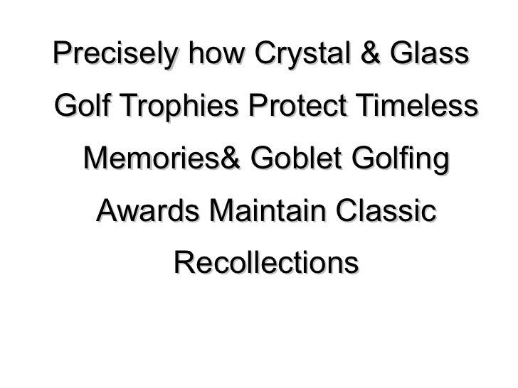 <ul>Precisely how Crystal & Glass Golf Trophies Protect Timeless Memories& Goblet Golfing Awards Maintain Classic Recollec...