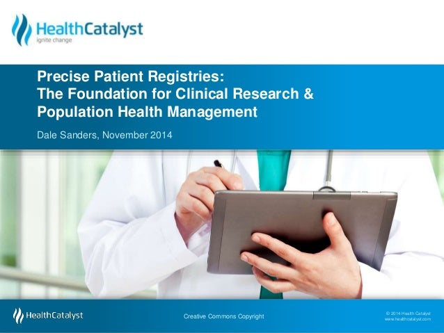 Precise Patient Registries:  The Foundation for Clinical Research &  Population Health Management  © 2014 Health Catalyst ...