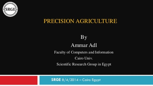 PRECISION AGRICULTURE By Ammar Adl Faculty of Computers and Information Cairo Univ. Scientific Research Group in Egypt SRG...