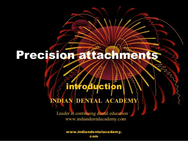 Precision attachments introduction INDIAN DENTAL ACADEMY Leader in continuing dental education www.indiandentalacademy.com...