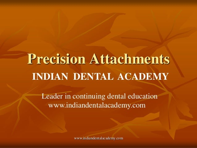 Precision Attachments INDIAN DENTAL ACADEMY Leader in continuing dental education www.indiandentalacademy.com  www.indiand...