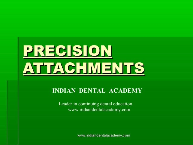 PRECISIONPRECISION ATTACHMENTSATTACHMENTS INDIAN DENTAL ACADEMY Leader in continuing dental education www.indiandentalacad...
