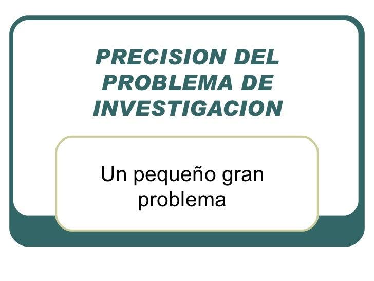 PRECISION DEL PROBLEMA DE INVESTIGACION Un pequeño gran problema